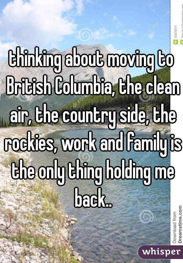 thinking about moving to British Columbia, the clean air, the country side, the rockies, work and family is the only thing holding me back..