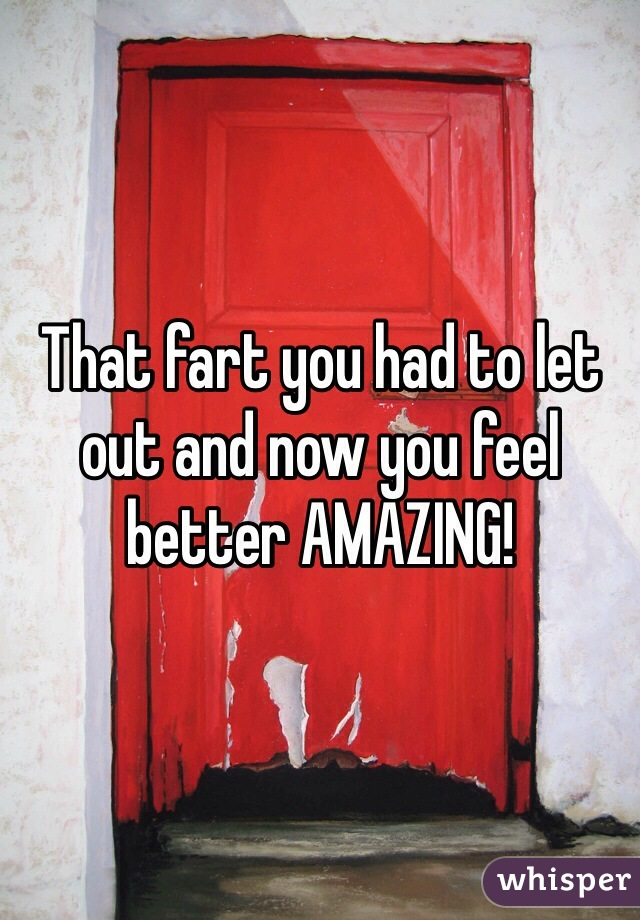 That fart you had to let out and now you feel better AMAZING!
