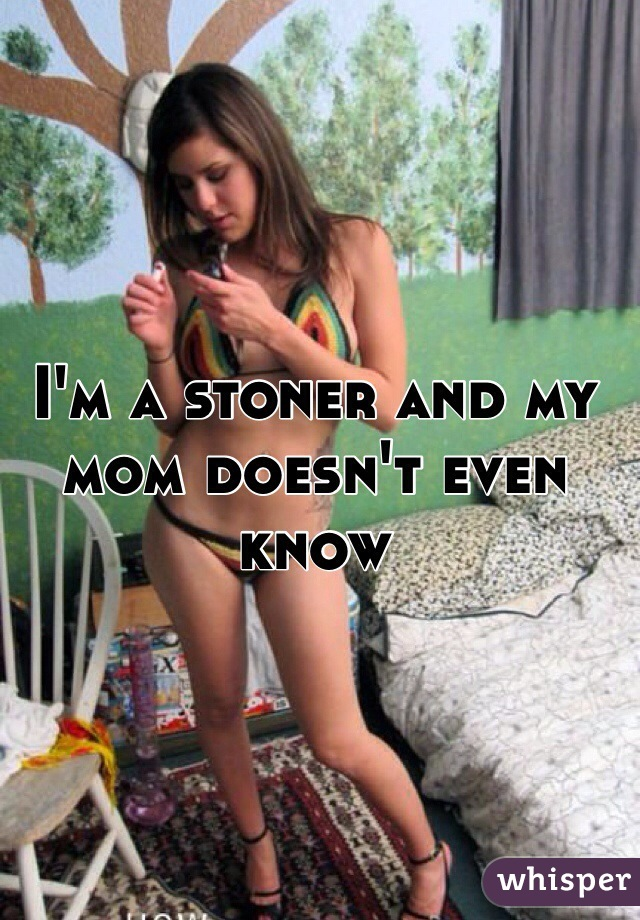 I'm a stoner and my mom doesn't even know