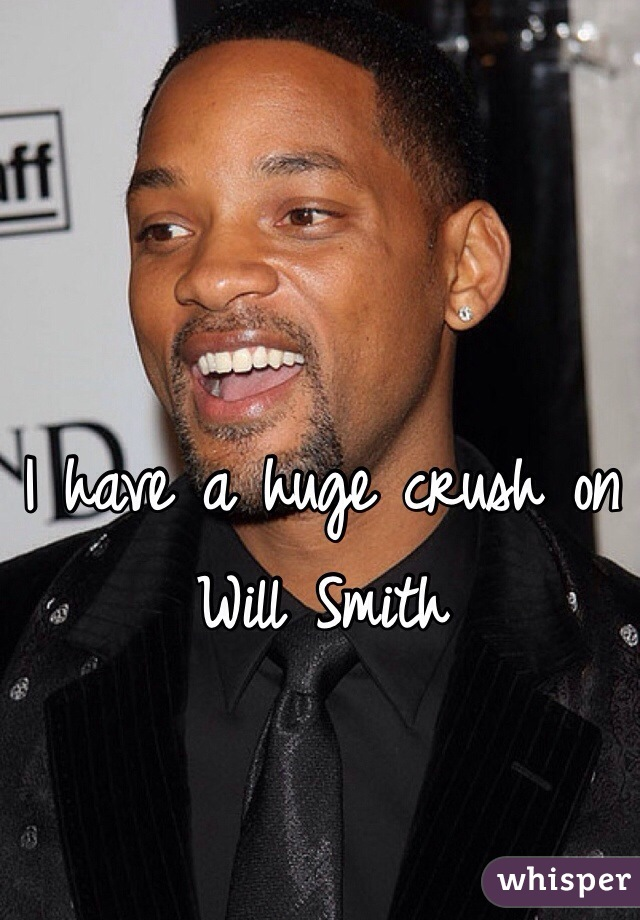 I have a huge crush on Will Smith
