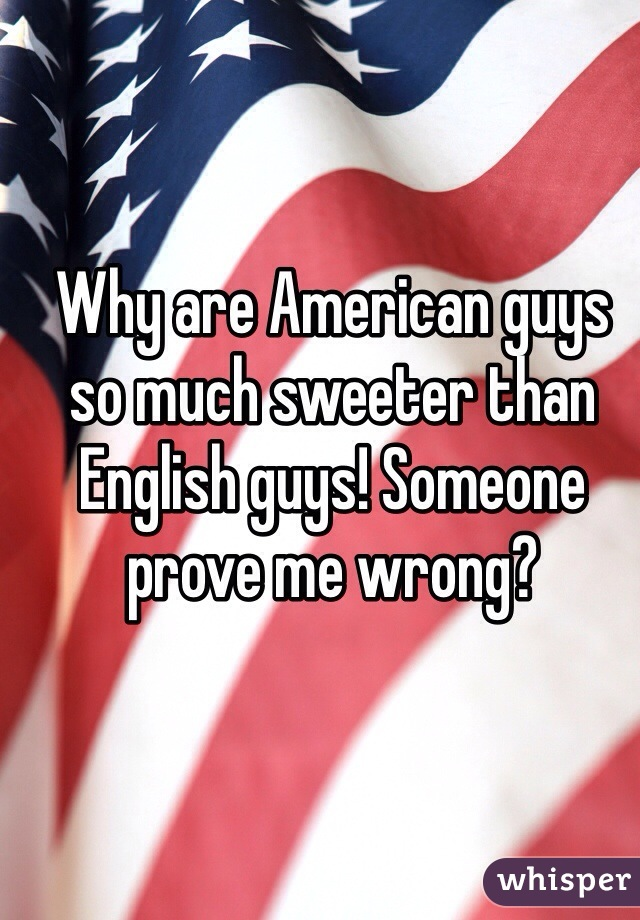 Why are American guys so much sweeter than English guys! Someone prove me wrong?