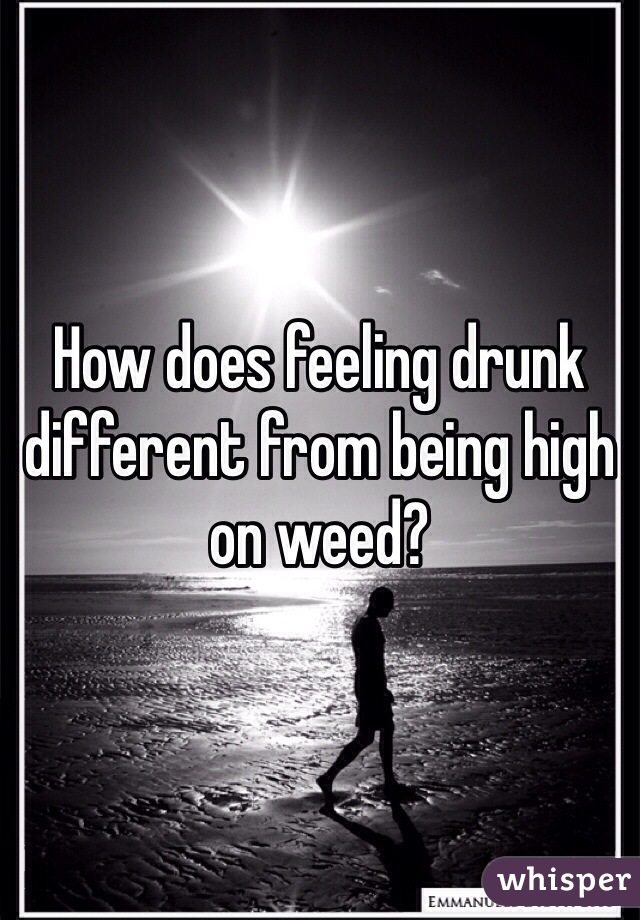 How does feeling drunk different from being high on weed?