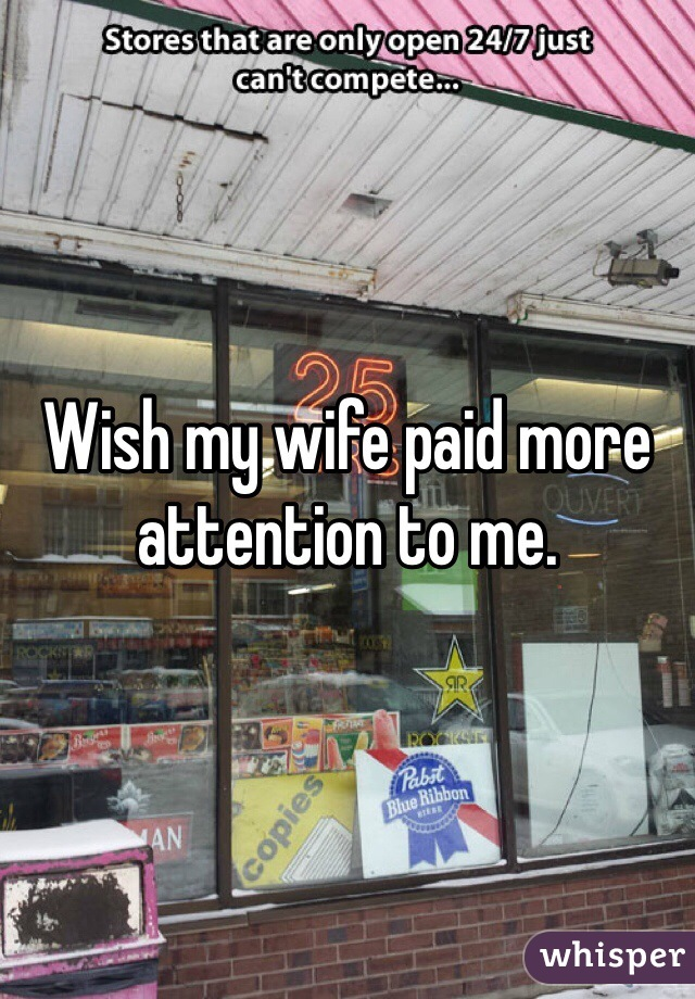 Wish my wife paid more attention to me.