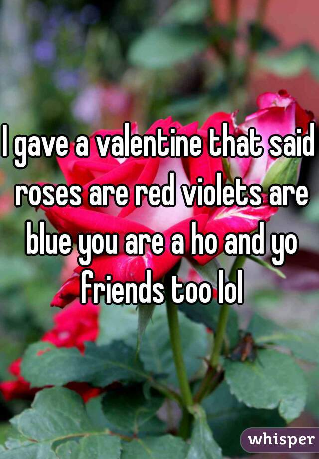 I gave a valentine that said roses are red violets are blue you are a ho and yo friends too lol