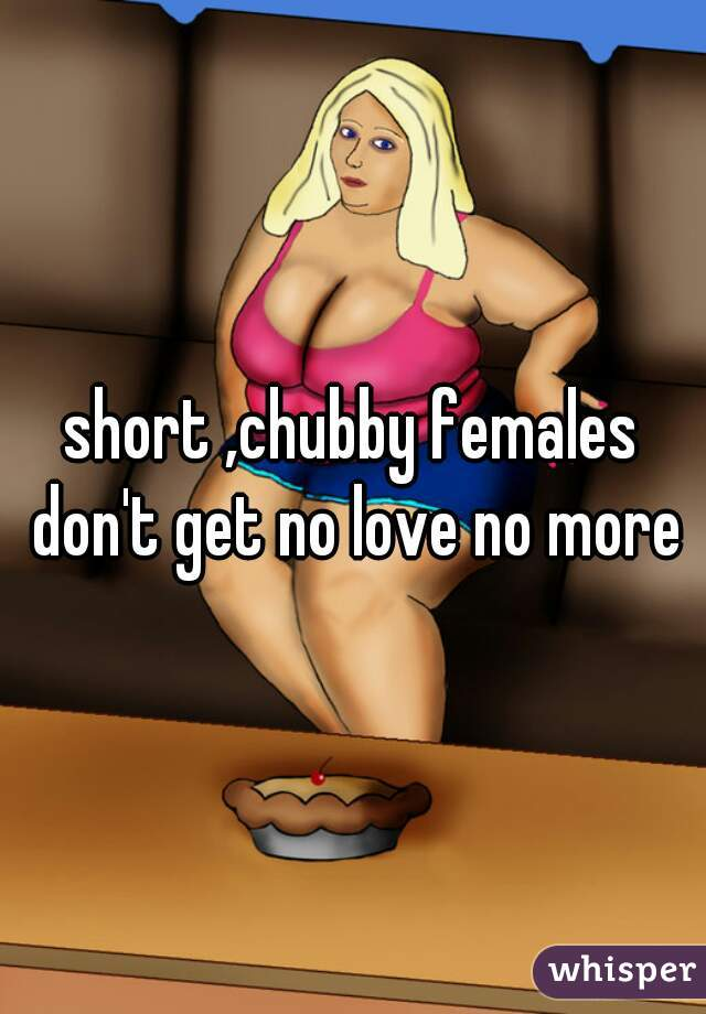 short ,chubby females don't get no love no more