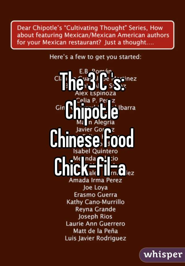 The 3 C 's: Chipotle Chinese food Chick-fil-a