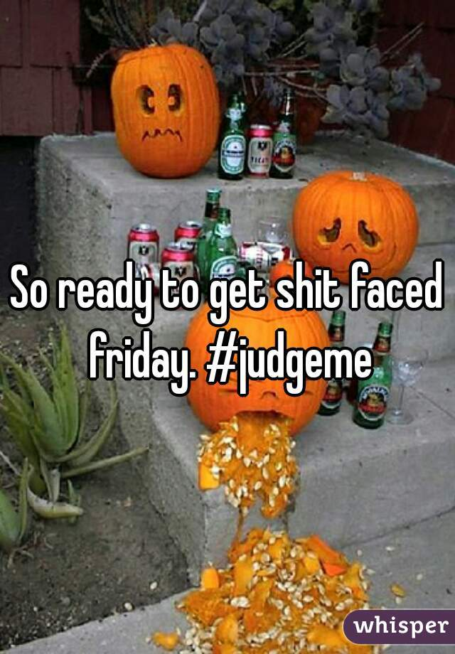 So ready to get shit faced friday. #judgeme