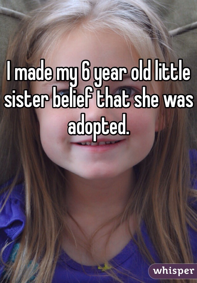 I made my 6 year old little sister belief that she was adopted.