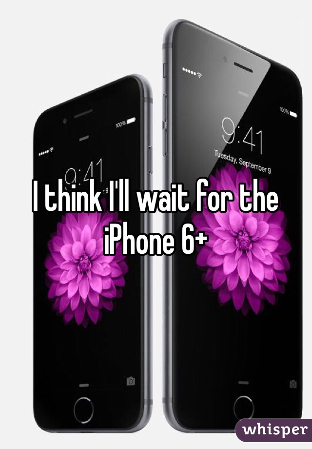 I think I'll wait for the iPhone 6+