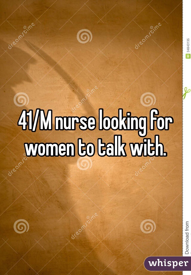41/M nurse looking for women to talk with.