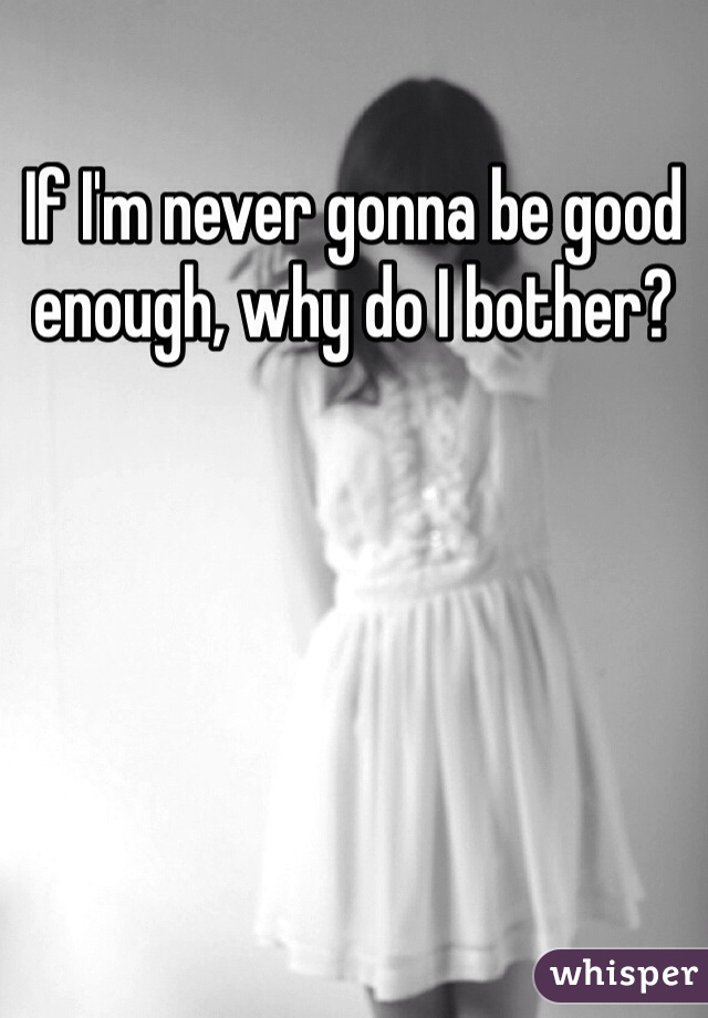 If I'm never gonna be good enough, why do I bother?