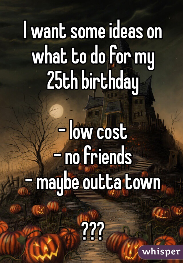 I want some ideas on what to do for my  25th birthday  - low cost  - no friends - maybe outta town  ???