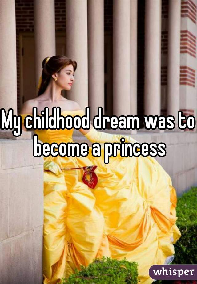 My childhood dream was to become a princess