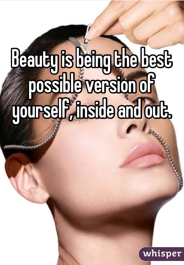 Beauty is being the best possible version of yourself, inside and out.