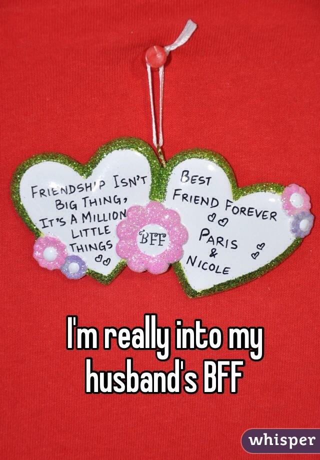 I'm really into my husband's BFF