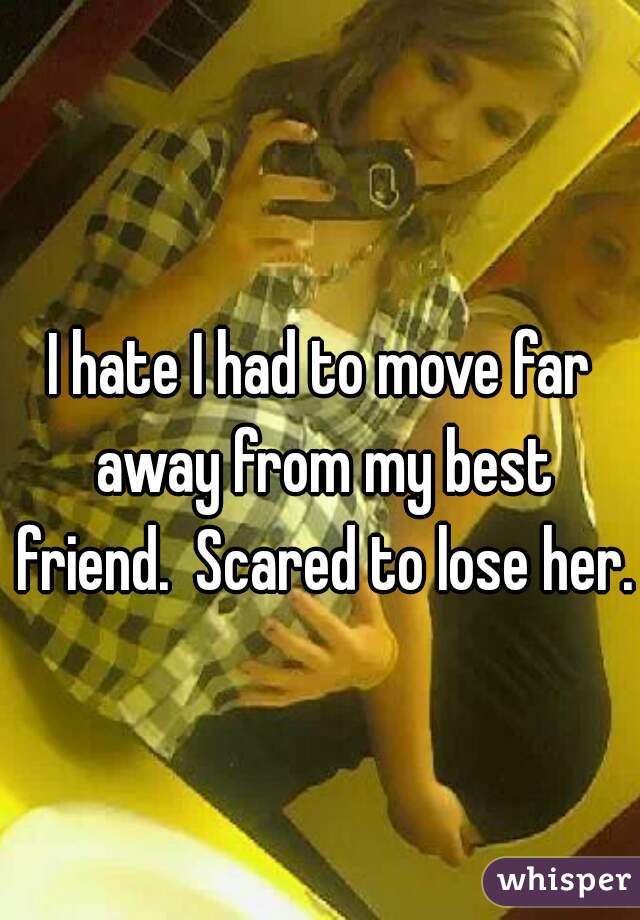 I hate I had to move far away from my best friend.  Scared to lose her.