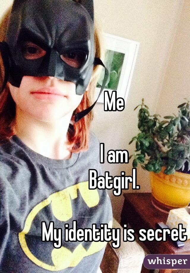 Me  I am  Batgirl.   My identity is secret