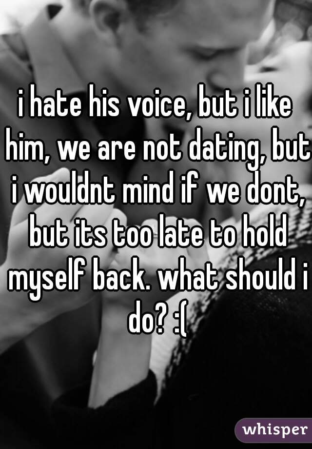 i hate his voice, but i like him, we are not dating, but i wouldnt mind if we dont, but its too late to hold myself back. what should i do? :(