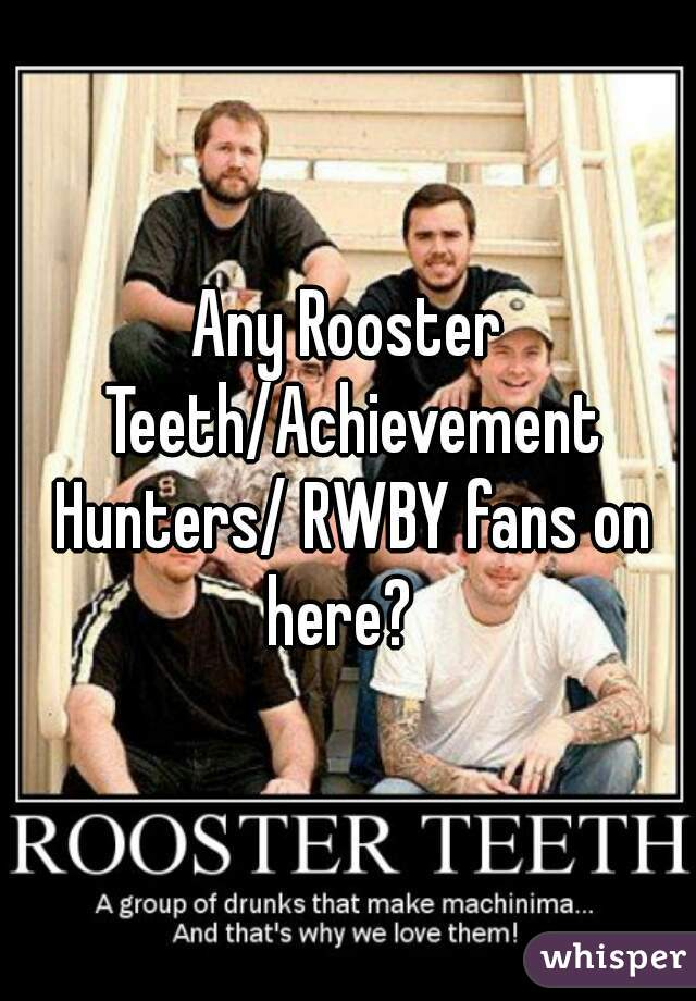 Any Rooster Teeth/Achievement Hunters/ RWBY fans on here?