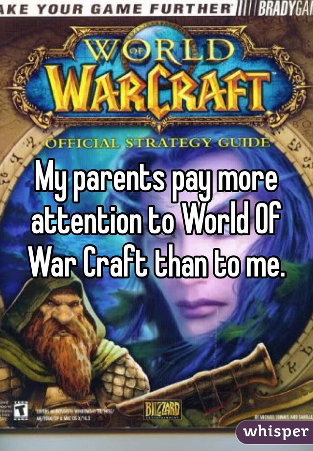 My parents pay more attention to World Of War Craft than to me.
