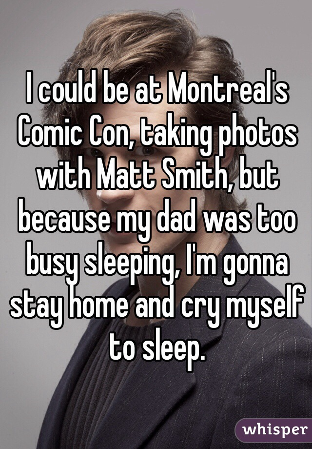 I could be at Montreal's Comic Con, taking photos with Matt Smith, but because my dad was too busy sleeping, I'm gonna stay home and cry myself to sleep.