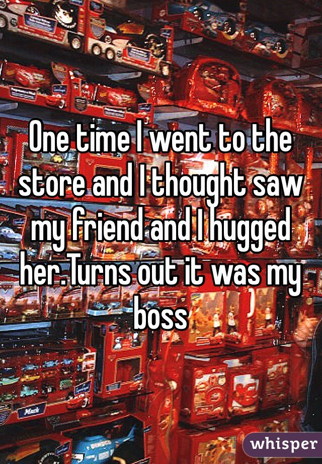 One time I went to the store and I thought saw my friend and I hugged her.Turns out it was my boss
