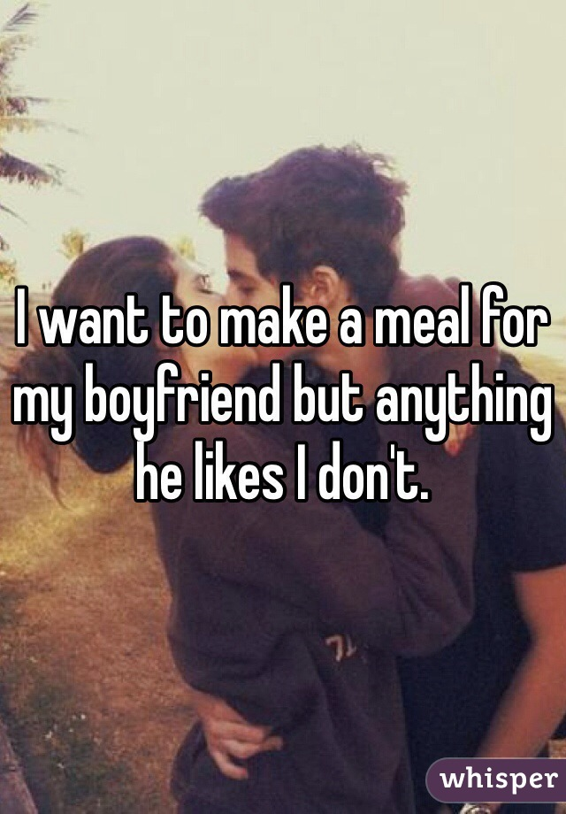 I want to make a meal for my boyfriend but anything he likes I don't.