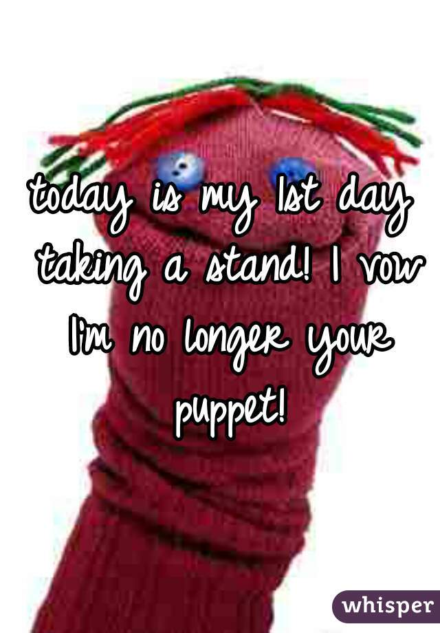 today is my 1st day taking a stand! I vow I'm no longer your puppet!