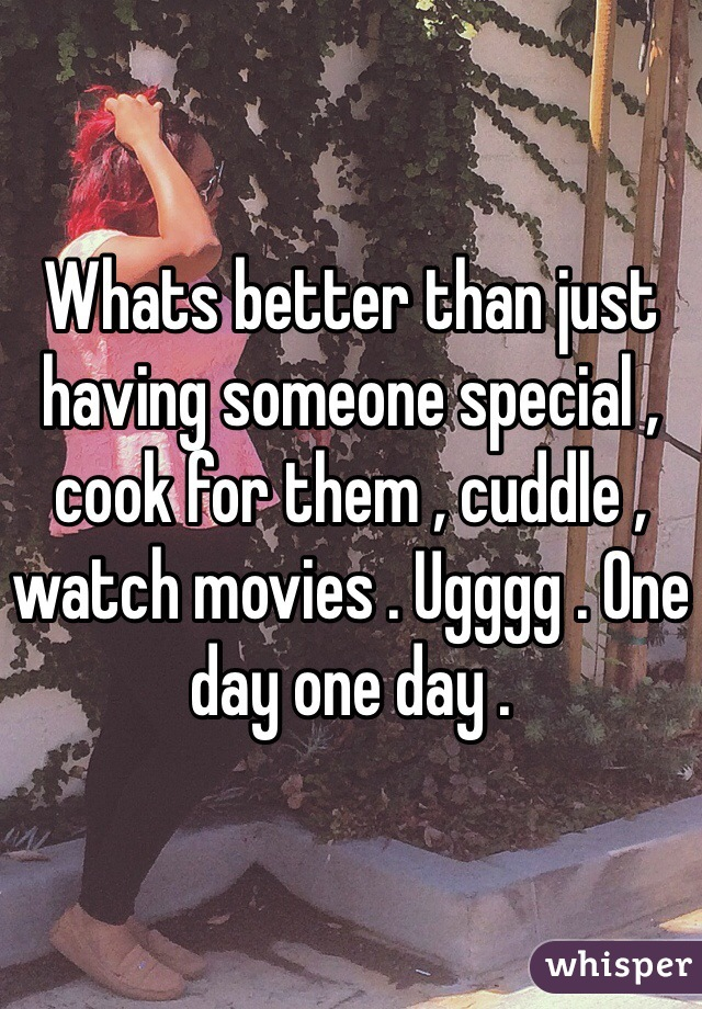 Whats better than just having someone special , cook for them , cuddle , watch movies . Ugggg . One day one day .