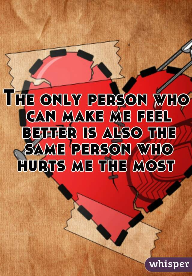The only person who can make me feel better is also the same person who hurts me the most