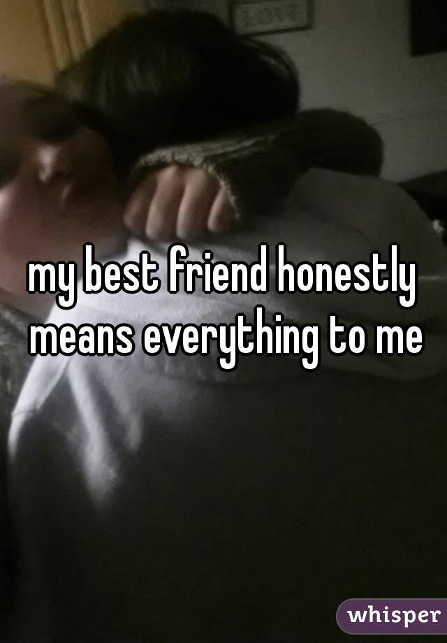 my best friend honestly means everything to me