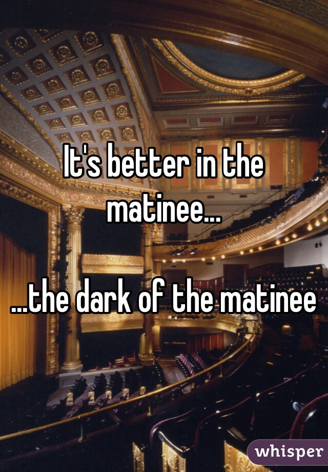 It's better in the matinee...  ...the dark of the matinee