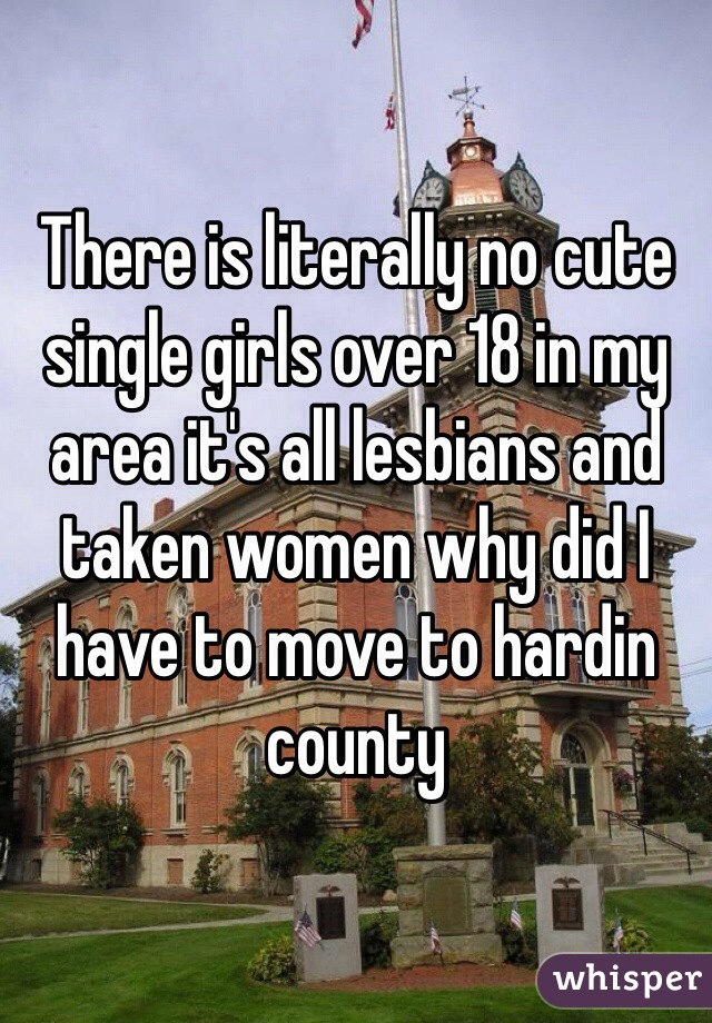 There is literally no cute single girls over 18 in my area it's all lesbians and taken women why did I have to move to hardin county