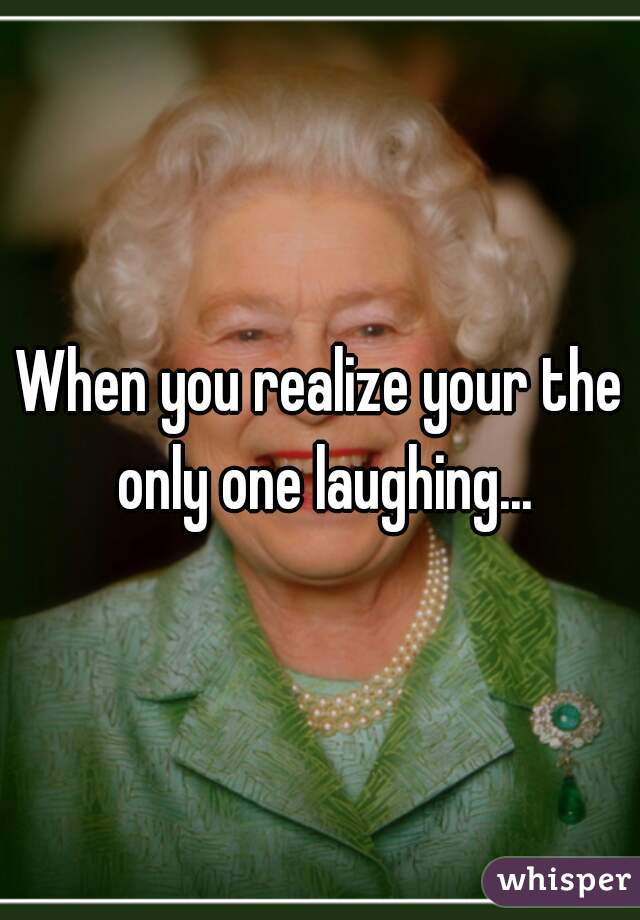 When you realize your the only one laughing...