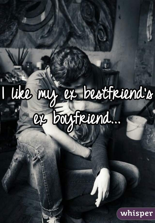 I like my ex bestfriend's ex boyfriend...