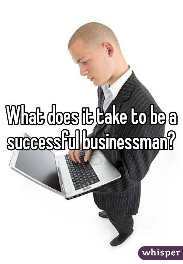 What does it take to be a successful businessman?