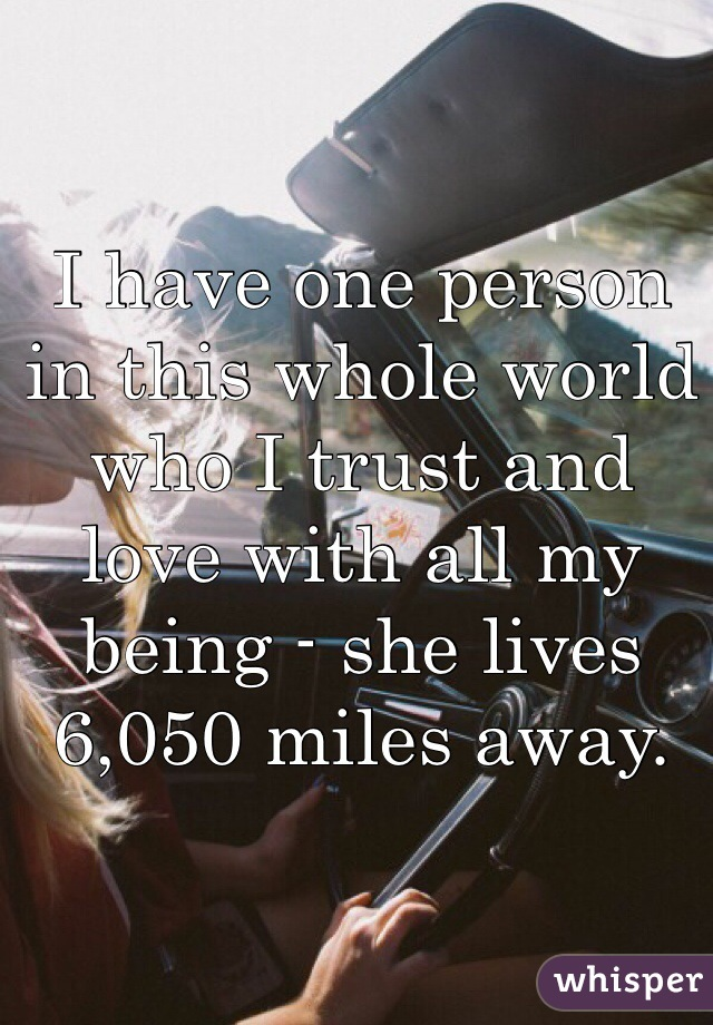 I have one person in this whole world who I trust and love with all my being - she lives 6,050 miles away.