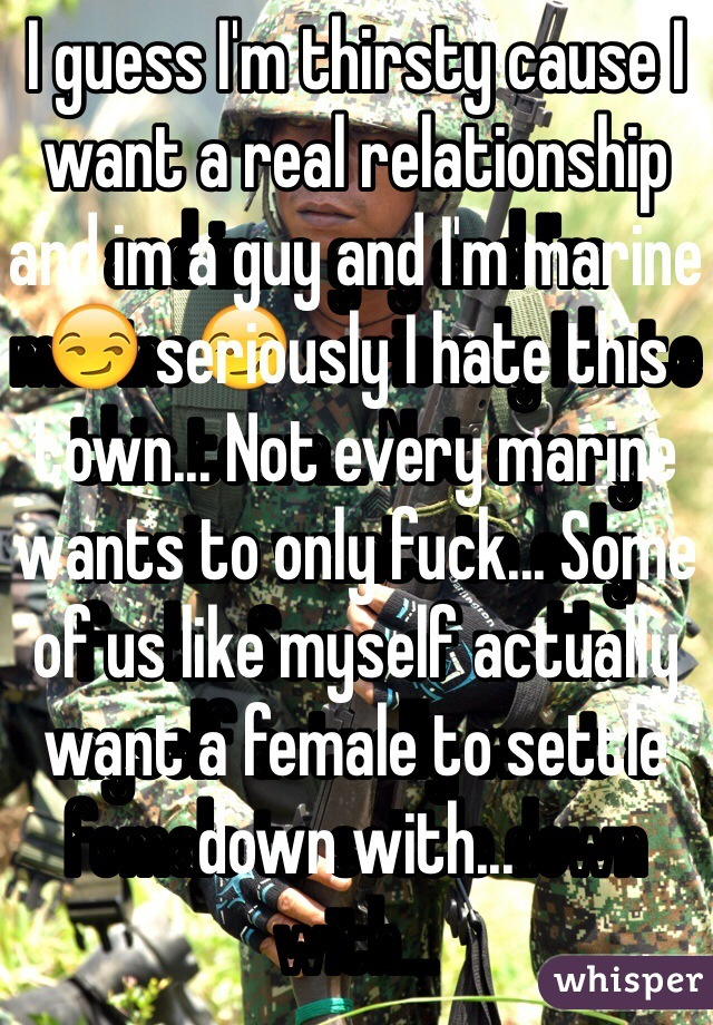 I guess I'm thirsty cause I want a real relationship and im a guy and I'm marine😏 seriously I hate this town... Not every marine wants to only fuck... Some of us like myself actually want a female to settle down with...