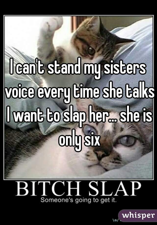 I can't stand my sisters voice every time she talks I want to slap her... she is only six