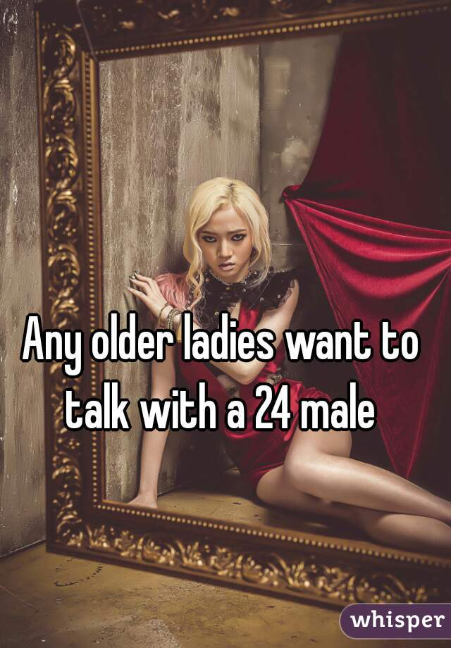Any older ladies want to talk with a 24 male
