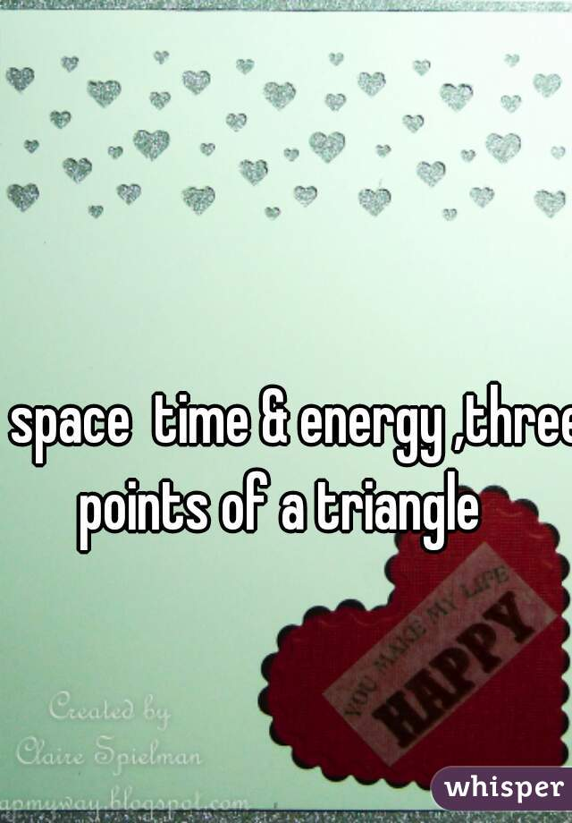 space  time & energy ,three points of a triangle