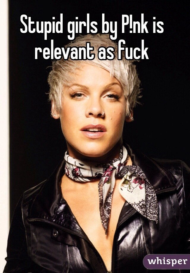 Stupid girls by P!nk is relevant as fuck