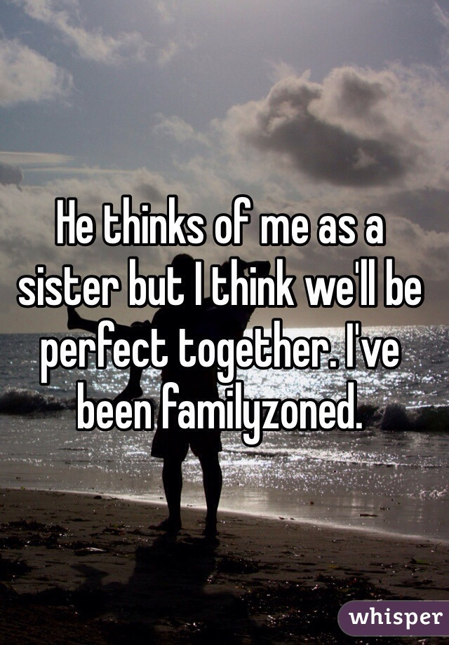 He thinks of me as a sister but I think we'll be perfect together. I've been familyzoned.