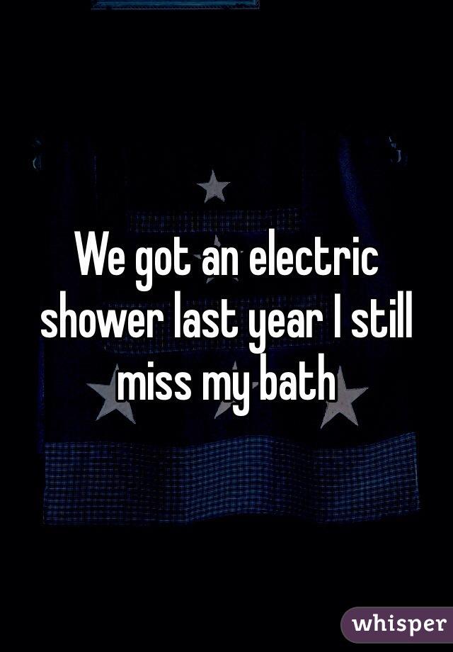We got an electric shower last year I still miss my bath