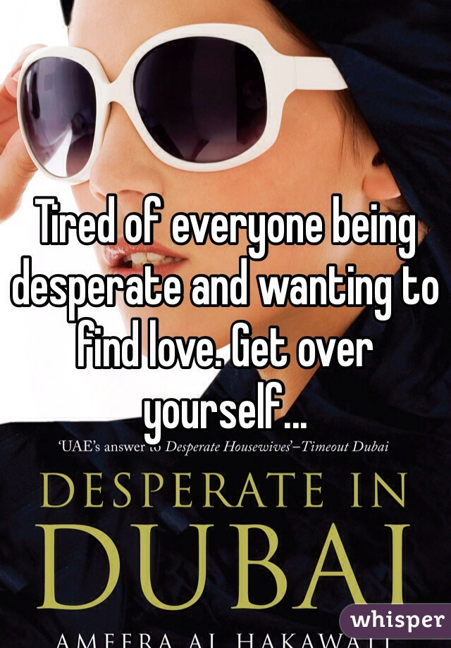 Tired of everyone being desperate and wanting to find love. Get over yourself...