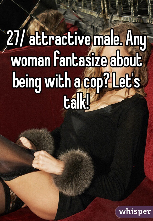 27/ attractive male. Any woman fantasize about being with a cop? Let's talk!