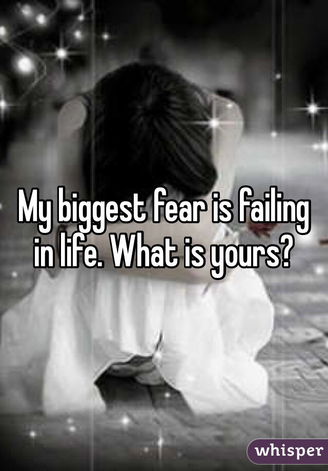 My biggest fear is failing in life. What is yours?