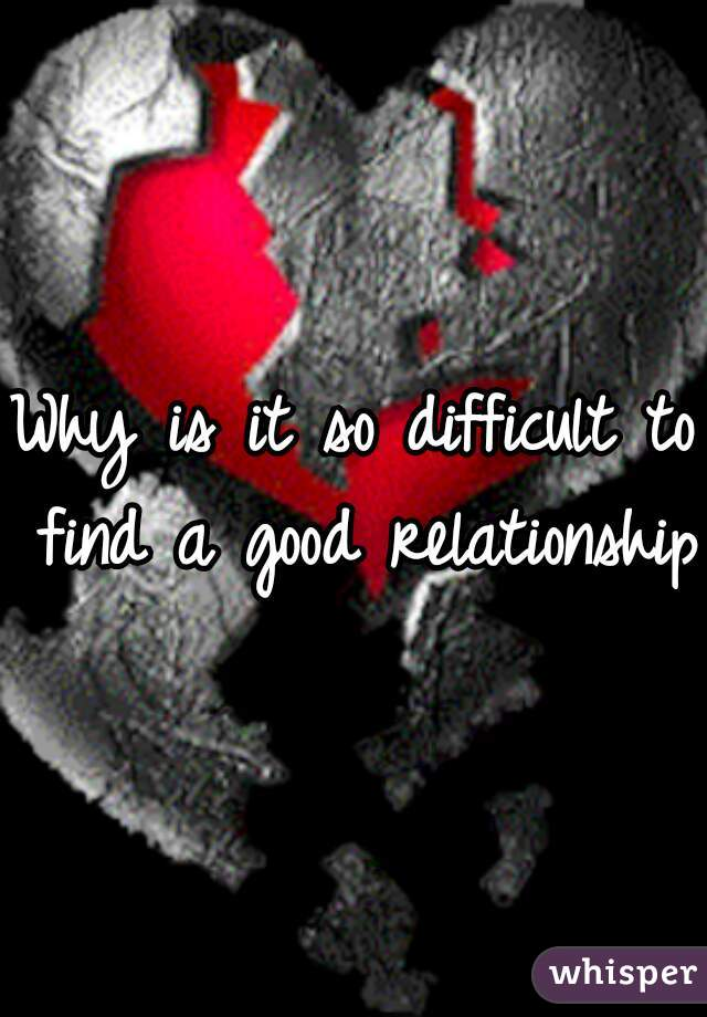 Why is it so difficult to find a good relationship?