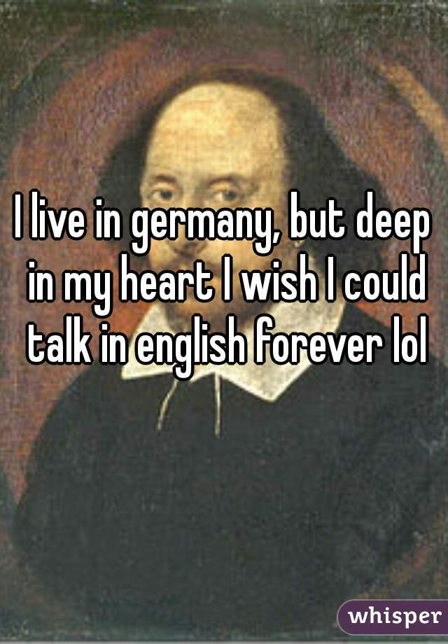 I live in germany, but deep in my heart I wish I could talk in english forever lol