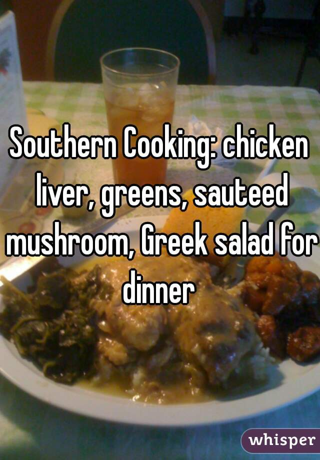 Southern Cooking: chicken liver, greens, sauteed mushroom, Greek salad for dinner